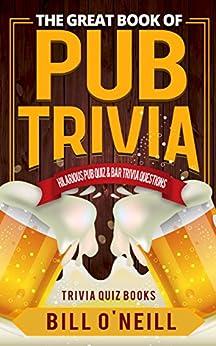 The Great Book of Pub Trivia: Hilarious Pub Quiz & Bar Trivia Questions (Trivia Quiz Books 1) by [O'Neill, Bill]