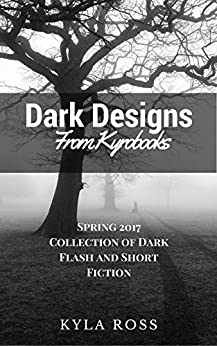[Ross, Kyla]のDark Designs from Kyrobooks: Spring 2017 Flash and Short Fiction Collection (English Edition)