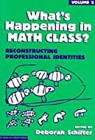 What's Happening in Math Class?: Reconstructing Professional Identities (Series on School Reform)