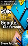 Google Classroom: The Ultimate Guide to Learn Google Classroom Fast (2016 Updated User Guide, Google Guide, Google Classrooms, Google Drive, Google Apps, ... internet, user guides) (English Edition)