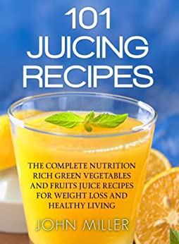 101 Juicing Recipes: The Complete Nutrition Rich Green Vegetables and Fruits Juice Recipes for Weight Loss and Healthy Living by [Miller, John]