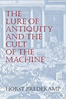 The Lure of Antiquity and the Cult of the Machine: The Kunstkammer and the Evolution of Nature, Art, and Technology