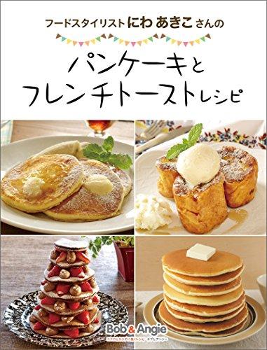 フードスタイリストにわあきこさんのパンケーキとフレンチトーストレシピ (ボブとアンジーebook)