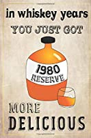 In Whiskey Years You Just Got More Delicious 40th Birthday: whiskey lover gift, born in 1980, gift for her/him, Lined Notebook / Journal Gift, 120 Pages, 6x9, Soft Cover, Matte Finish