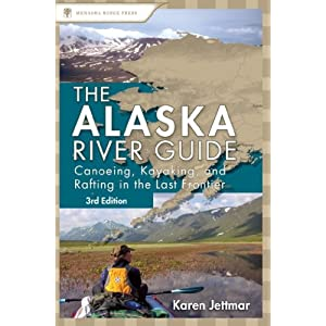 The Alaska River Guide: Canoeing, Kayaking, and Rafting in the Last Frontier (Canoeing & Kayaking Guides)