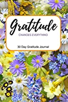 Gratitude Changes Everything: 30 Day Gratitude Journal for Women with Unique Prompts on Every Page - Cultivate a Positive Attitude of Gratitude for More Thankfulness - Bright Floral Design - 6x9 - Paperback