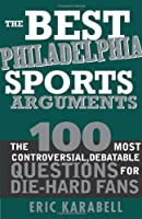 The Best Philadelphia Sports Arguments: The 100 Most Controversial, Debatable Questions for Die-hard Fans (Best Sports Arguments)