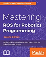 Mastering ROS for Robotics Programming - Second Edition: Design, build, and simulate complex robots using the Robot Operating System