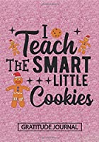 I Teach The Smart Little Cookies - Gratitude Journal: Blank Lined Notebooks Christmas Cookies Teacher Gift  Pre-k and Kindergarten Middle And High School Teacher life Xmas Gift For Favorite Teacher
