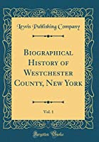 Biographical History of Westchester County, New York, Vol. 1 (Classic Reprint)