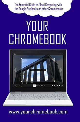 Your Chromebook: The Essential Guide to Cloud Computing with the Google Pixelbook and other Chromebooks (English Edition)