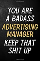 You Are A Badass Advertising Manager Keep That Shit Up: Advertising Manager Journal / Notebook / Appreciation Gift / Alternative To a Card For Advertising Managers ( 6 x 9 -120 Blank Lined Pages )