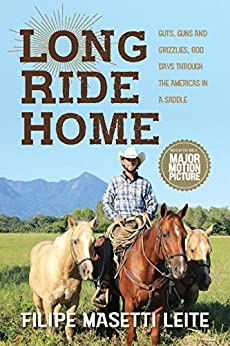 Long Ride Home: Guts and Guns and Grizzlies, 800 Days Through the Americas in a Saddle (Journey America Book 1) by [Leite, Filipe Masetti]