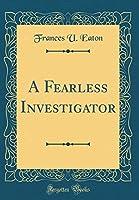 A Fearless Investigator (Classic Reprint)