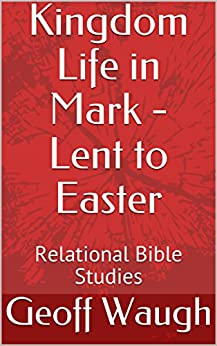 [Waugh, Geoff]のKingdom Life in Mark - Lent to Easter: Relational Bible Studies (English Edition)