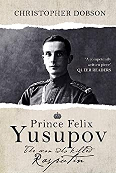 Prince Felix Yusupov: The Man Who Killed Rasputin by [Dobson, Christopher]