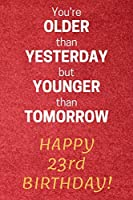 You're older than Yesterday but younger than Tomorrow Happy 23rd Birthday: 23rd Birthday Gift / Journal / Notebook / Diary / Unique Greeting Card Alternative