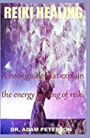REIKI HEALING: A book guide that explain the energy healing of reiki