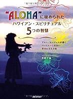 """""""ALOHA""""に秘められたハワイアン・スピリチュアル5つの智慧―アロハ・エンジェルが導くパートナーと出会い幸せになる方法"""