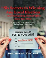 The 6 Secrets to Winning Any Local Election ? and Navigating Elected Office Once You Win!: A Step-by-Step Guide to Campaigning and Serving in Public Office