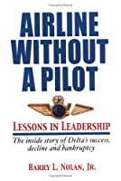 Airline Without a Pilot - Lessons in Leadership / Inside Story of Delta's Success, Decline and Bankruptcy