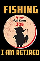 Fishing Is My Full Time Job I Am Retired: A Log Book To Record Details of Fishing Trip Experiences, Including Date, Time, Location, Weather Conditions, Water Conditions, Moon Phases etc