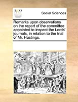 Remarks Upon Observations on the Report of the Committee Appointed to Inspect the Lords' Journals, in Relation to the Trial of Mr. Hastings.