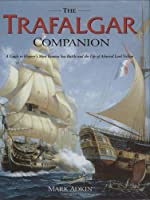 The Trafalgar Companion: A Guide To History's Most Famous Sea Battle And The Life Of Admiral Lord Nelson