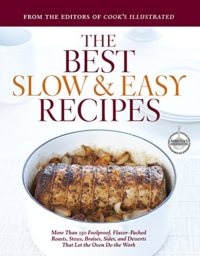 The Best Slow and Easy Recipes: More Than 250 Foolproof, Flavor-Packed Roasts, Stews, Braises, Sides, and Desserts That Let the Oven Do the Work (Best Recipe Classics)