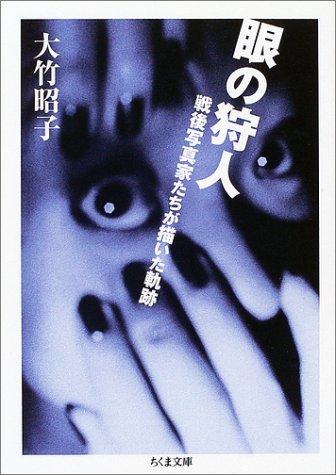 眼の狩人 ―戦後写真家が描いた軌跡 / 大竹 昭子