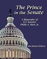 The Prince of the Senate: A Biography of Senator Philip A. Hart, Jr.