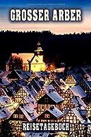 Grosser Arber Reisetagebuch: Winterurlaub in Grosser Arber. Ideal fuer Skiurlaub, Winterurlaub oder Schneeurlaub.  Mit vorgefertigten Seiten und freien Seiten fuer  Reiseerinnerungen. Eignet sich als Geschenk, Notizbuch oder als Abschiedsgeschenk