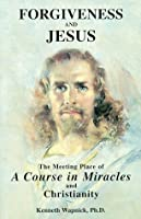 """Forgiveness and Jesus: The Meeting Place of """"a Course in Miracles"""" and Christianity"""