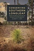 Conserving Southern Longleaf: Herbert Stoddard and the Rise of Ecological Land Management (Environmental History and the American South)