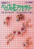遠藤紀子のペップの花アクセサリー―ブローチ・イヤリング…リビングアクセサリーまで (家庭画報クラフト)