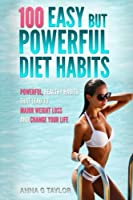 100 Easy but Powerful Diet Habits: Powerful, Healthy Habits That Lead to Major Weight Loss and Change Your Life