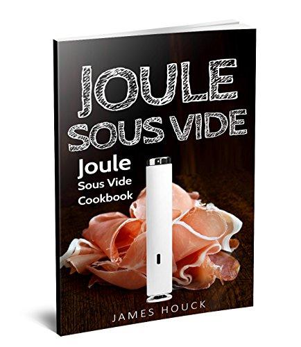 Joule Sous Vide: Joule Sous Vide Cookbook: Delicious  Joule Sous Vide Recipes for Your Whole Family (English Edition)