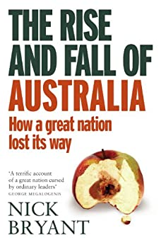The Rise and Fall of Australia: How a great nation lost its way by [Bryant, Nick]