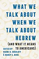 What We Talk About When We Talk About Hebrew: And What It Means to Americans (The Samuel & Althea Stroum Lectures in Jewish Studies)