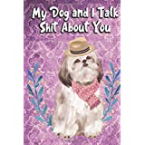 My Dog And I Talk Shit About You: I'd Rather Be Home with My Dog Talking Shit. Funny and Adorable Shihtzu Pet Dog Notebook and Journal. For School Home Office Note Taking, Drawing, Sketching, Diary Use, Notes and Daily Planner and Coloring