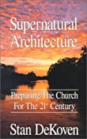 Supernatural Architecture: Preparing the Church for the 21st Century