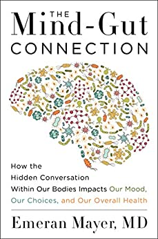 The Mind-Gut Connection: How the Hidden Conversation Within Our Bodies Impacts Our Mood, Our Choices, and Our Overall Health by [Mayer, Emeran]