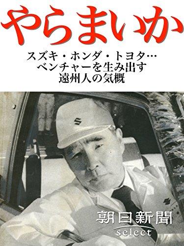 やらまいか スズキ・ホンダ・トヨタ…ベンチャーを生み出す遠州人の気概 (朝日新聞デジタルSELECT)