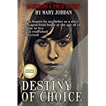 Destiny of Choice: I was beaten as a slave by my father, I escaped from home at age of 12, I stole to live, I was trafficked, I survived.