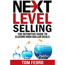 Next Level Selling: The Definitive Guide to Closing High Dollar Deals