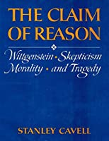 The Claim of Reason: Wittgenstein, Scepticism, Morality and Tragedy