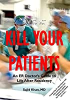 How to Not Kill Your Patients: An ER Doctor's Guide to Life after Residency