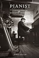 Pianist: A Biography of Eugene Istomin