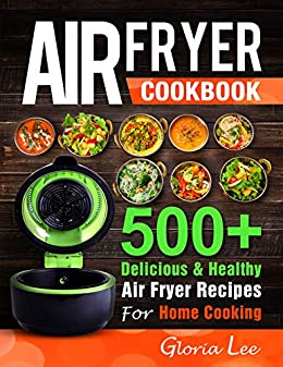 Air Fryer Cookbook: 500+ Delicious & Healthy Air Fryer Recipes For Home Cooking by [Lee, Gloria]
