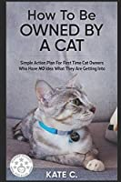 How To Be Owned By A Cat: Simple Action Plan For First Time Cat Owners Who Have NO Idea What They Are Getting Into